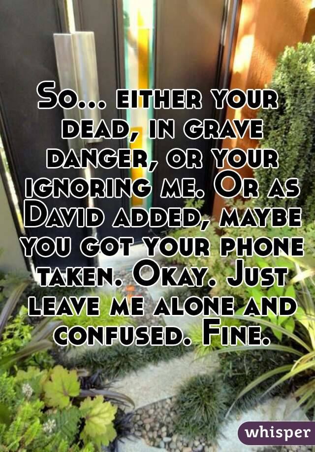 So... either your dead, in grave danger, or your ignoring me. Or as David added, maybe you got your phone taken. Okay. Just leave me alone and confused. Fine.