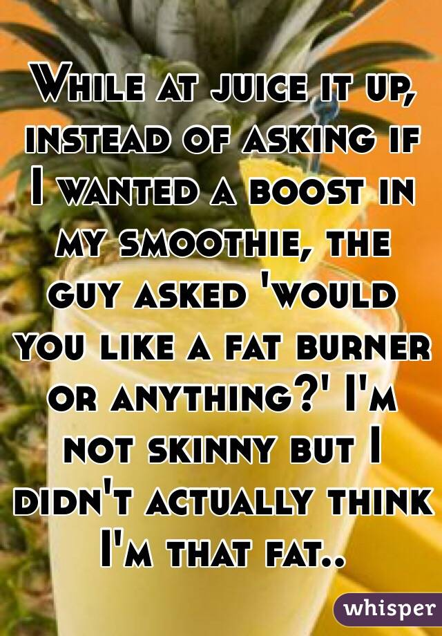 While at juice it up, instead of asking if I wanted a boost in my smoothie, the guy asked 'would you like a fat burner or anything?' I'm not skinny but I didn't actually think I'm that fat..