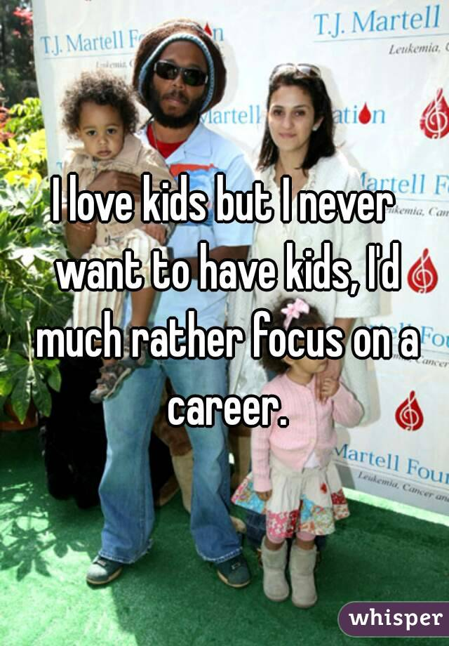 I love kids but I never want to have kids, I'd much rather focus on a career.