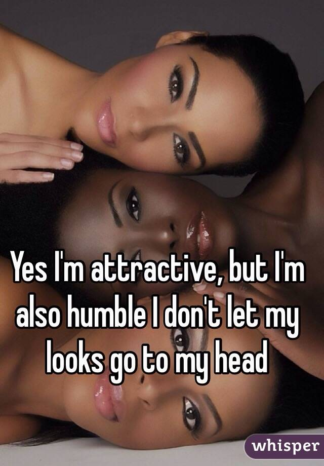 Yes I'm attractive, but I'm also humble I don't let my looks go to my head