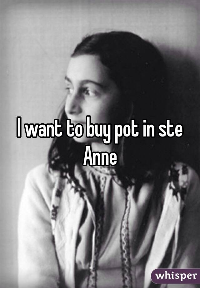 I want to buy pot in ste Anne
