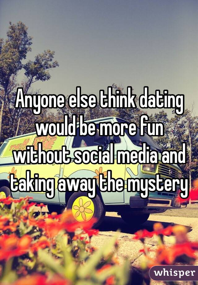 Anyone else think dating would be more fun without social media and taking away the mystery