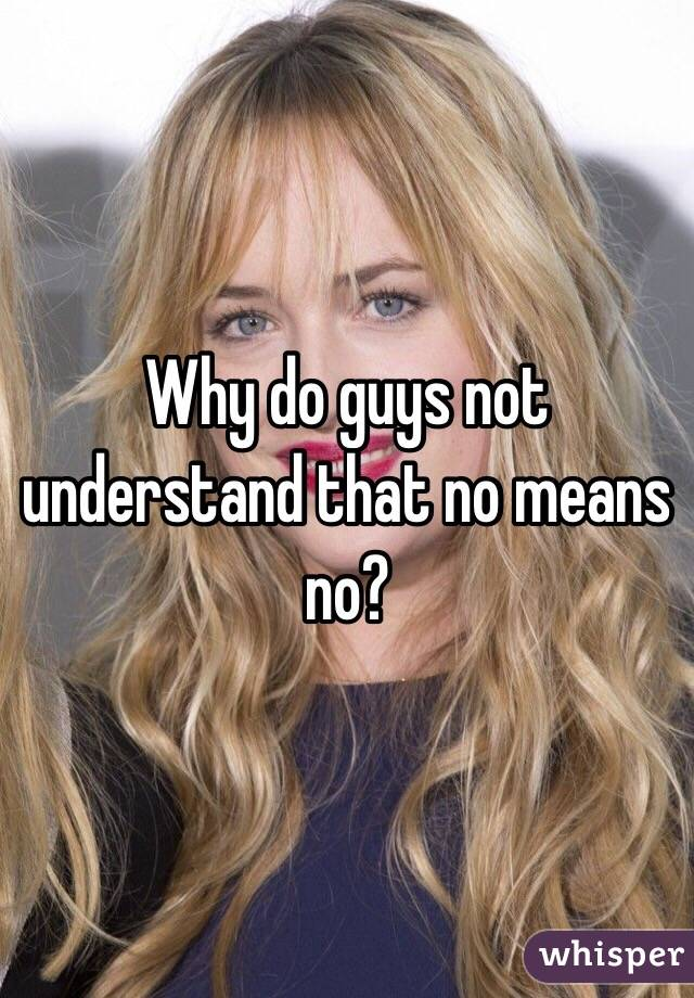 Why do guys not understand that no means no?