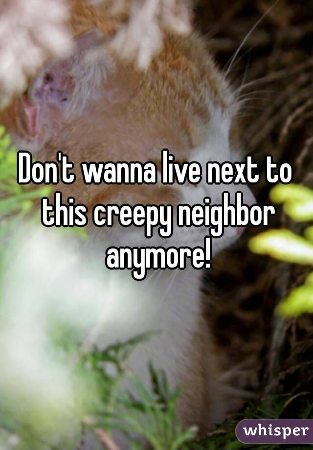 Don't wanna live next to this creepy neighbor anymore!