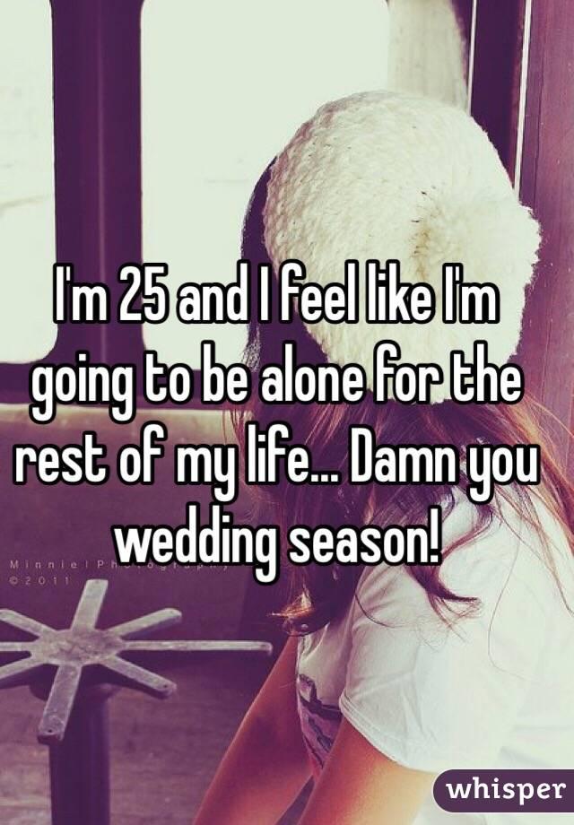 I'm 25 and I feel like I'm going to be alone for the rest of my life... Damn you wedding season!