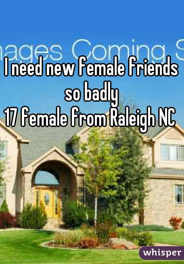 I need new female friends so badly  17 female from Raleigh NC
