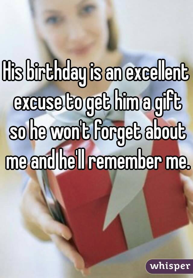 His birthday is an excellent excuse to get him a gift so he won't forget about me and he'll remember me.