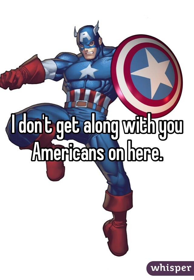 I don't get along with you Americans on here.