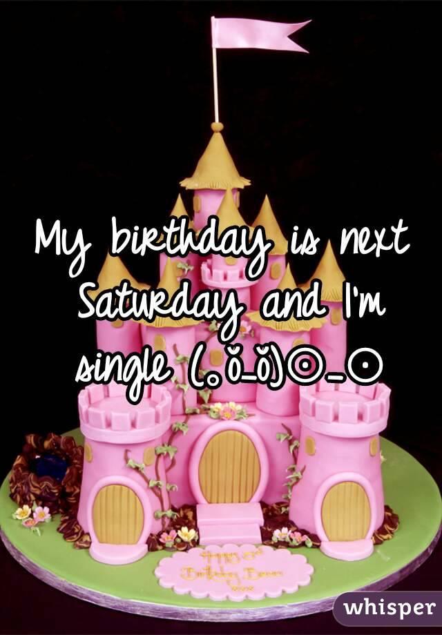 My birthday is next Saturday and I'm single (。ŏ_ŏ)⊙_⊙