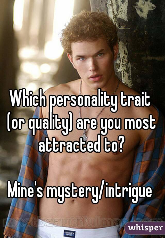 Which personality trait (or quality) are you most attracted to?  Mine's mystery/intrigue