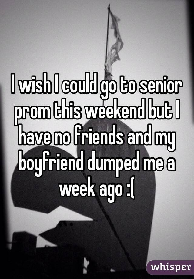 I wish I could go to senior prom this weekend but I have no friends and my boyfriend dumped me a week ago :(