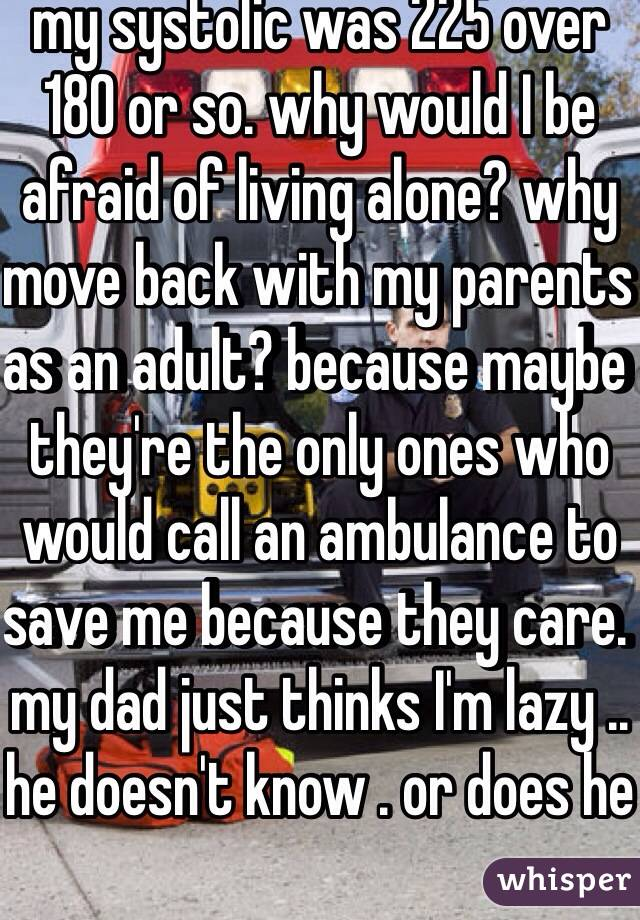 my systolic was 225 over 180 or so. why would I be afraid of living alone? why move back with my parents as an adult? because maybe they're the only ones who would call an ambulance to save me because they care. my dad just thinks I'm lazy .. he doesn't know . or does he
