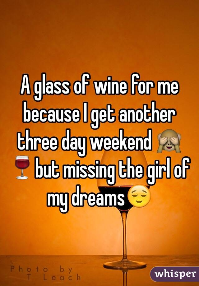 A glass of wine for me because I get another three day weekend 🙈🍷but missing the girl of my dreams😌