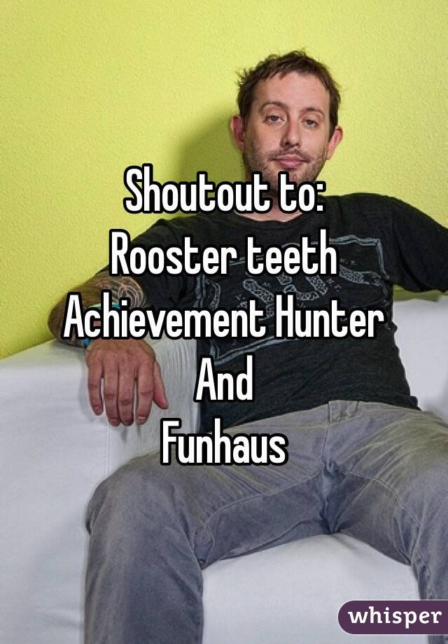 Shoutout to:  Rooster teeth  Achievement Hunter And Funhaus