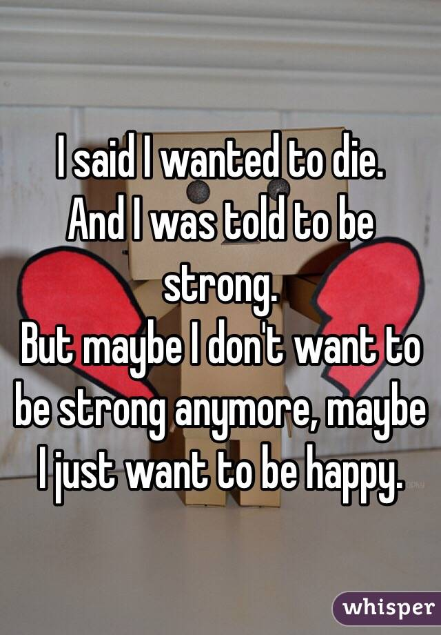 I said I wanted to die.  And I was told to be strong.  But maybe I don't want to be strong anymore, maybe I just want to be happy.