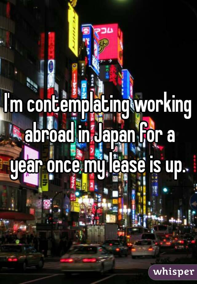 I'm contemplating working abroad in Japan for a year once my lease is up.