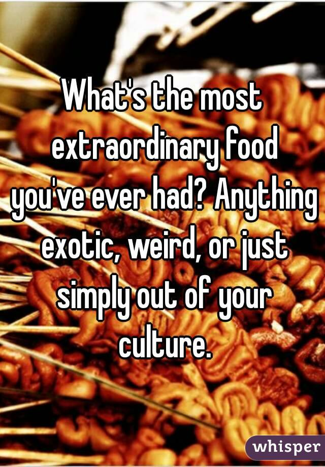 What's the most extraordinary food you've ever had? Anything exotic, weird, or just simply out of your culture.