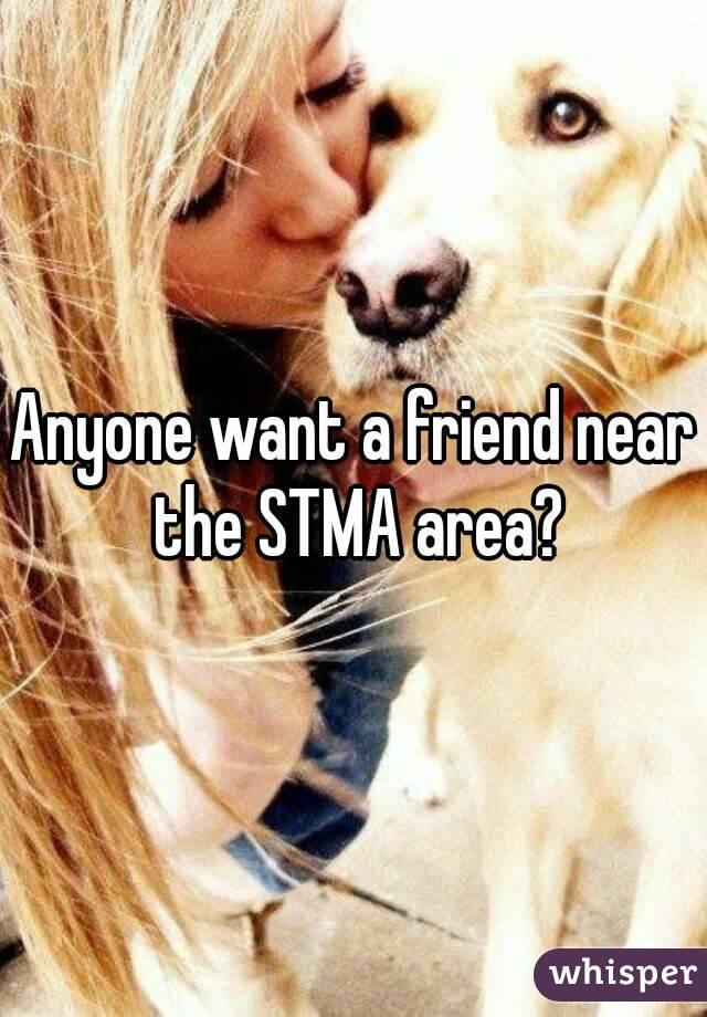 Anyone want a friend near the STMA area?