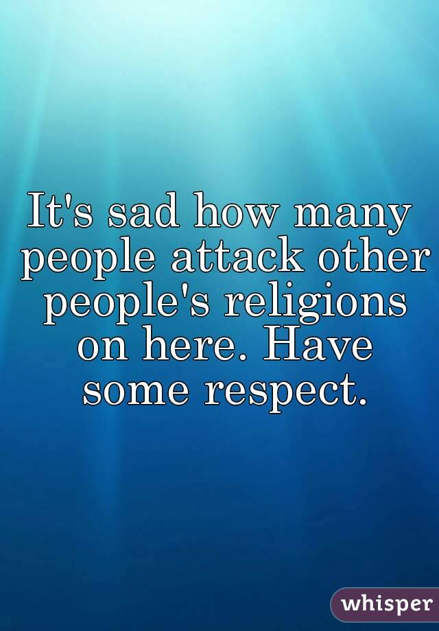 It's sad how many people attack other people's religions on here. Have some respect.