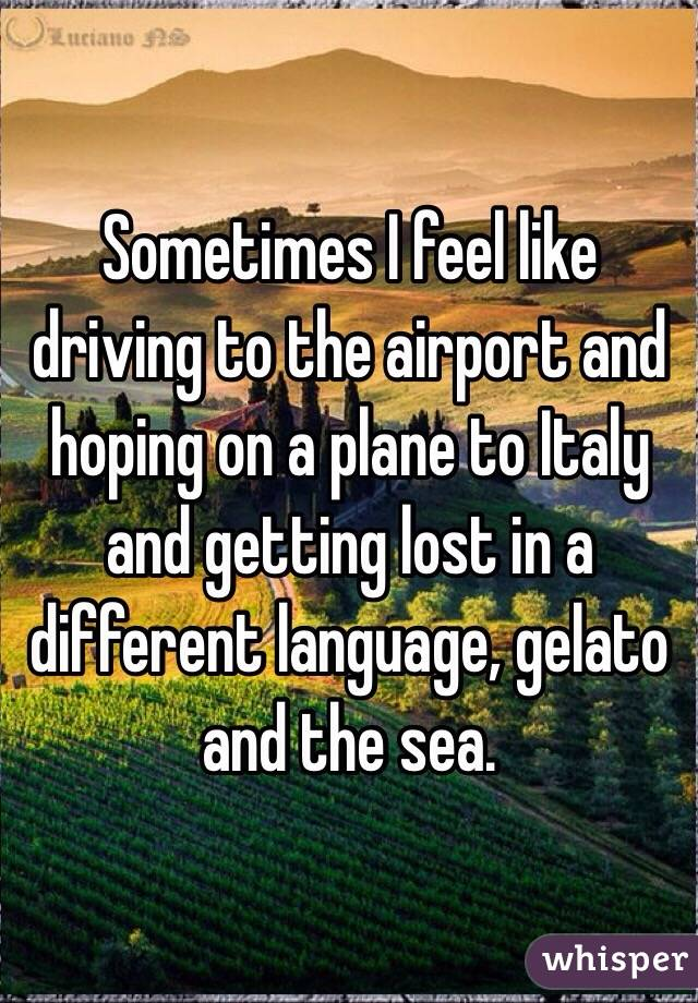 Sometimes I feel like driving to the airport and hoping on a plane to Italy and getting lost in a different language, gelato and the sea.