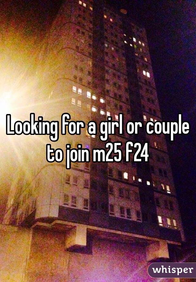 Looking for a girl or couple to join m25 f24