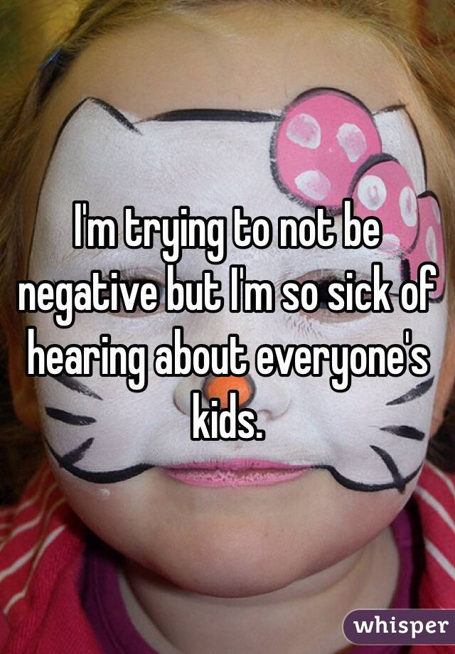 I'm trying to not be negative but I'm so sick of hearing about everyone's kids.