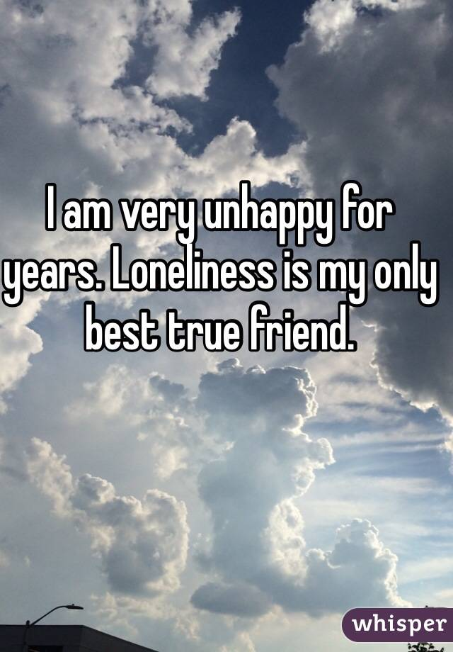 I am very unhappy for years. Loneliness is my only best true friend.