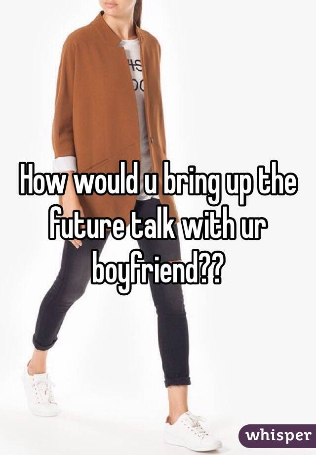How would u bring up the future talk with ur boyfriend??