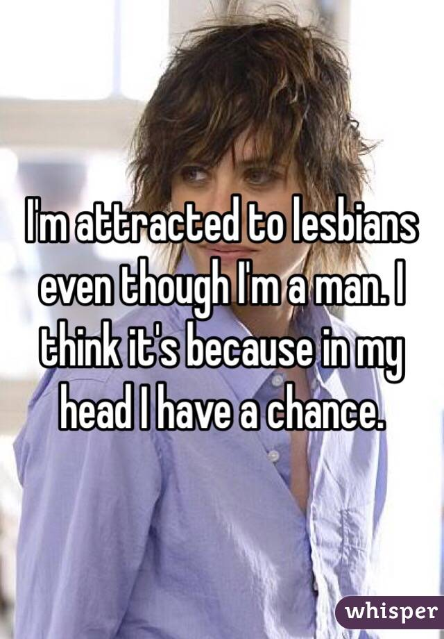 I'm attracted to lesbians even though I'm a man. I think it's because in my head I have a chance.