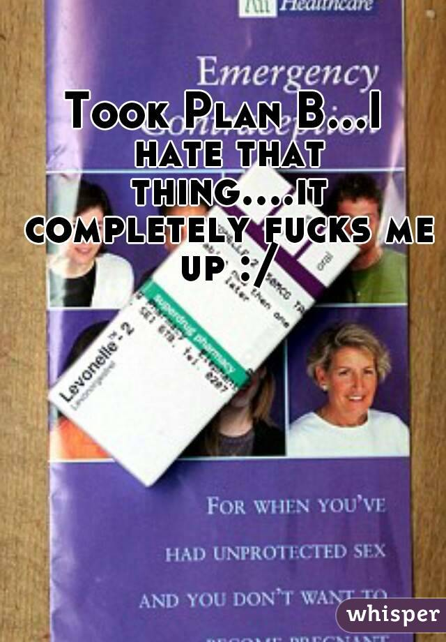 Took Plan B...I hate that thing....it completely fucks me up :/