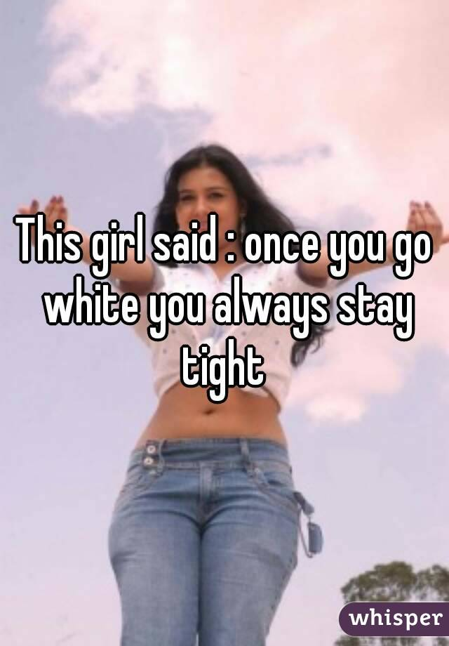This girl said : once you go white you always stay tight