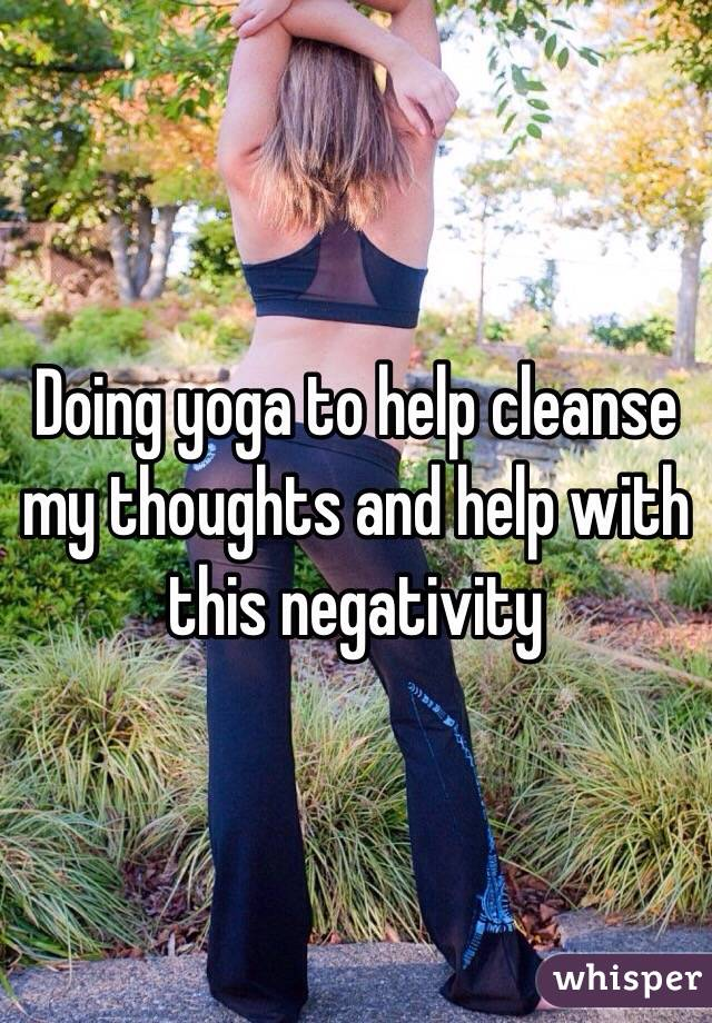 Doing yoga to help cleanse my thoughts and help with this negativity