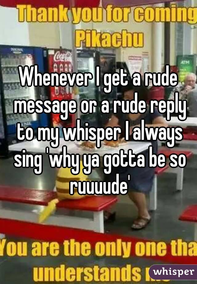 Whenever I get a rude message or a rude reply to my whisper I always sing 'why ya gotta be so ruuuude'