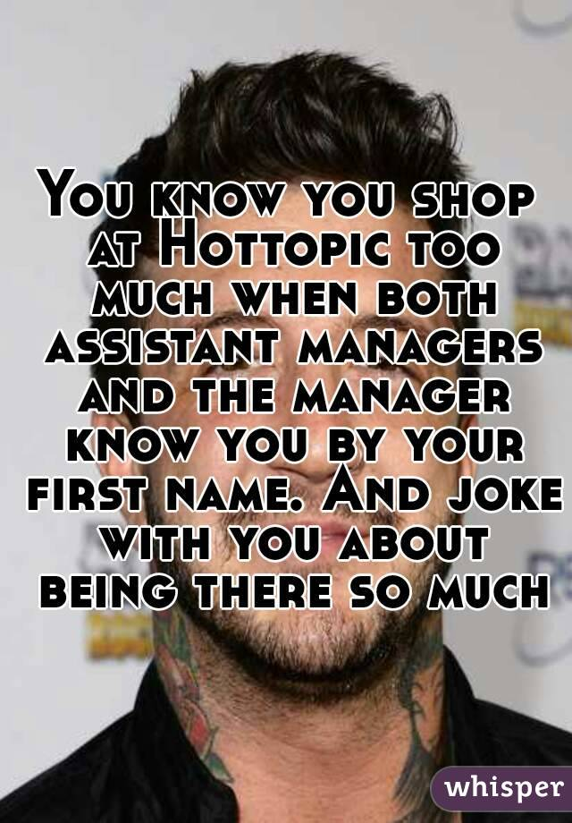 You know you shop at Hottopic too much when both assistant managers and the manager know you by your first name. And joke with you about being there so much