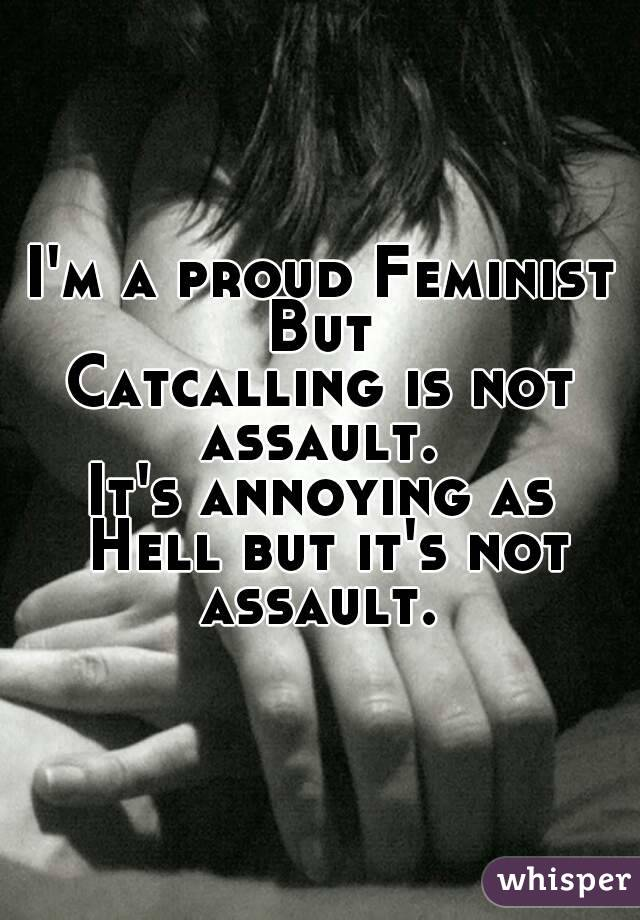 I'm a proud Feminist But Catcalling is not assault.  It's annoying as Hell but it's not assault.