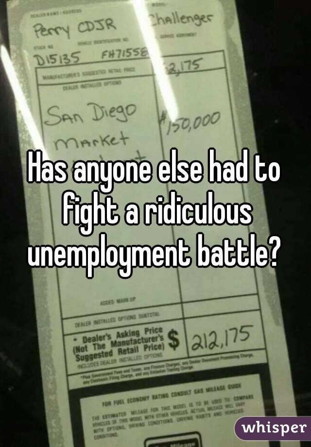 Has anyone else had to fight a ridiculous unemployment battle?