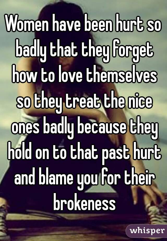 Women have been hurt so badly that they forget how to love themselves so they treat the nice ones badly because they hold on to that past hurt and blame you for their brokeness