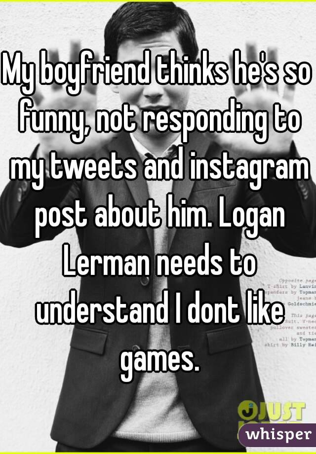 My boyfriend thinks he's so funny, not responding to my tweets and instagram post about him. Logan Lerman needs to understand I dont like games.