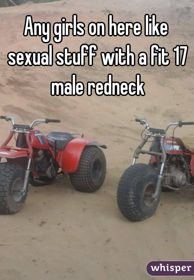 Any girls on here like sexual stuff with a fit 17 male redneck