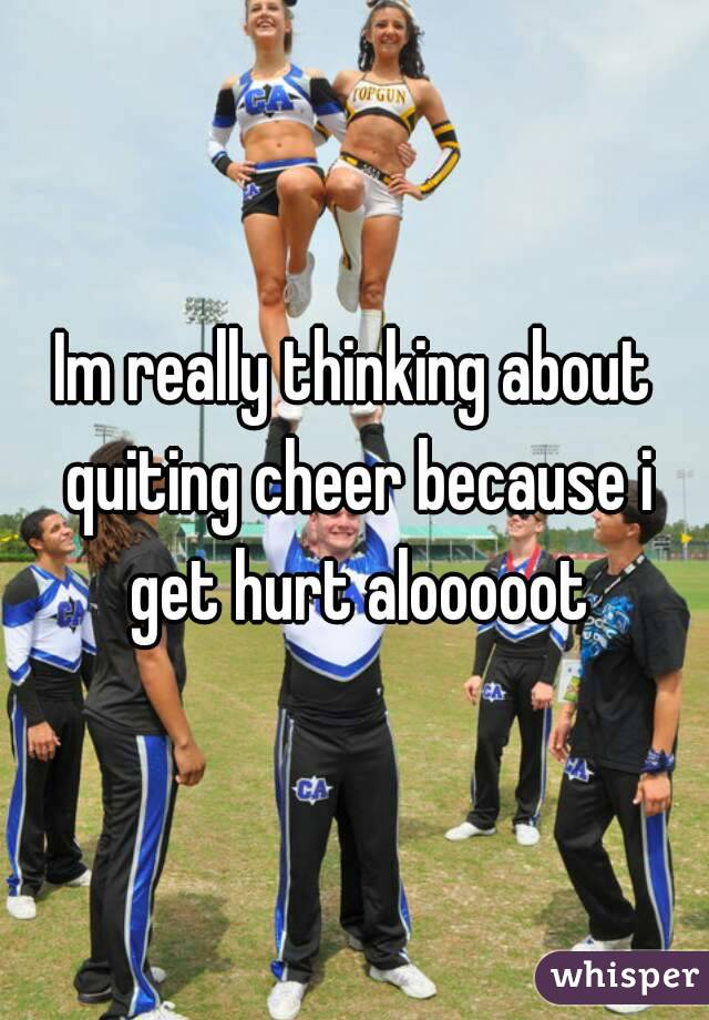 Im really thinking about quiting cheer because i get hurt alooooot