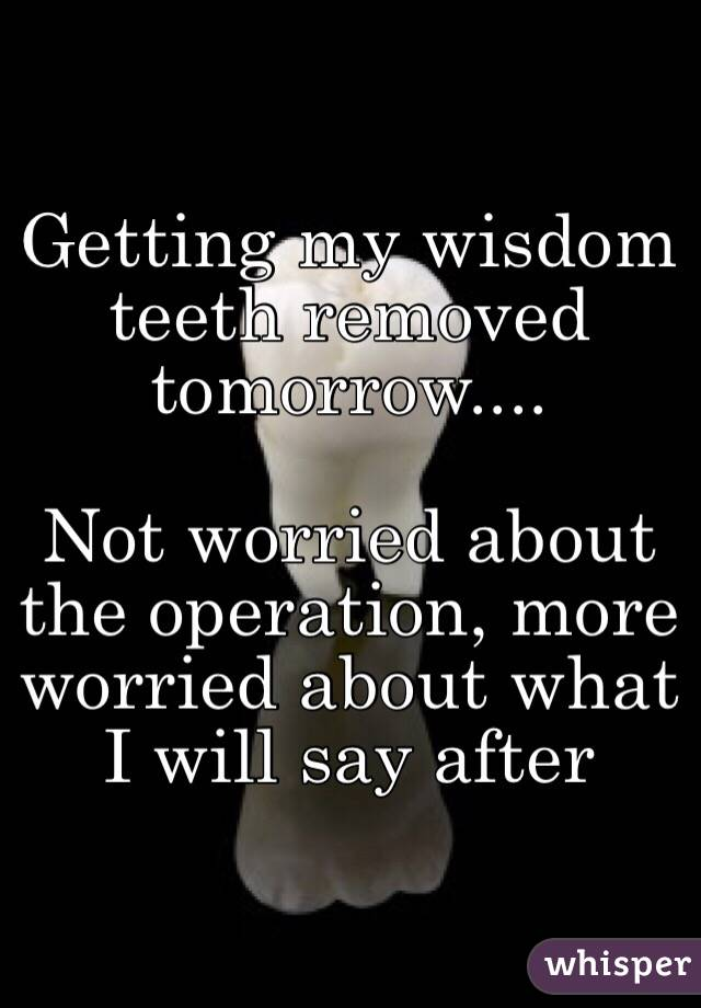 Getting my wisdom teeth removed tomorrow....  Not worried about the operation, more worried about what I will say after