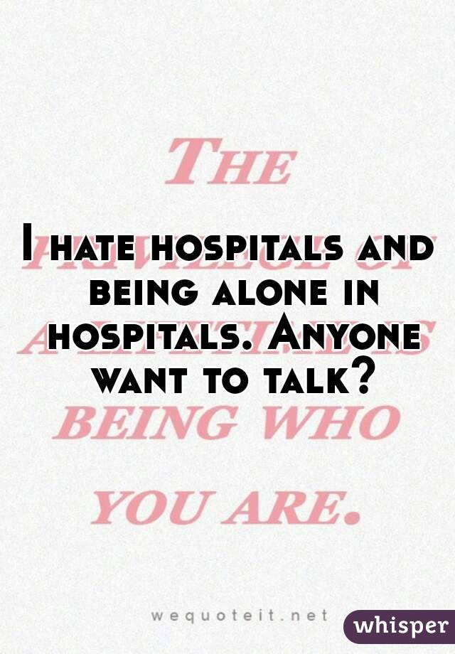 I hate hospitals and being alone in hospitals. Anyone want to talk?