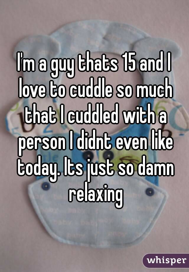 I'm a guy thats 15 and I love to cuddle so much that I cuddled with a person I didnt even like today. Its just so damn relaxing