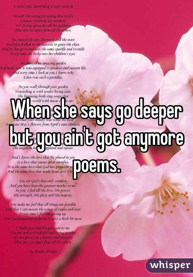 When she says go deeper but you ain't got anymore poems.
