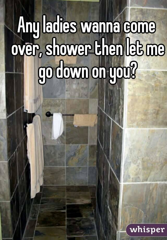 Any ladies wanna come over, shower then let me go down on you?