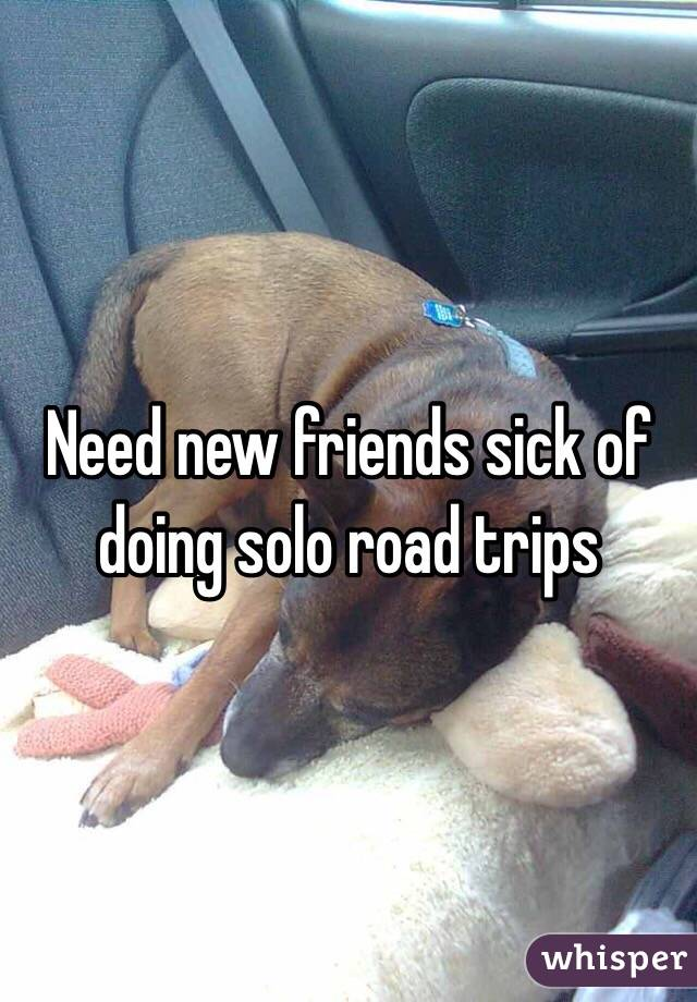 Need new friends sick of doing solo road trips