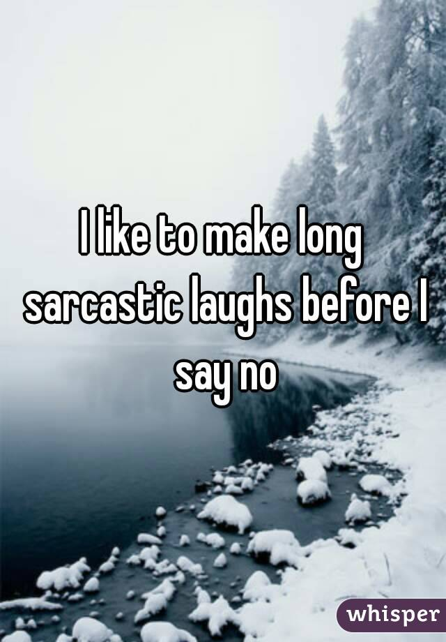 I like to make long sarcastic laughs before I say no