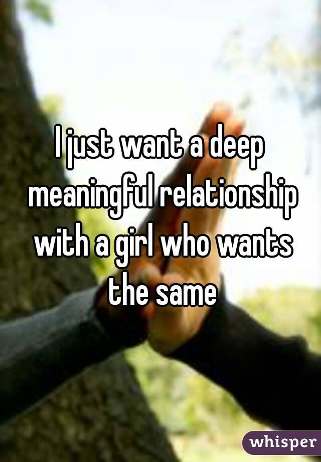 I just want a deep meaningful relationship with a girl who wants the same