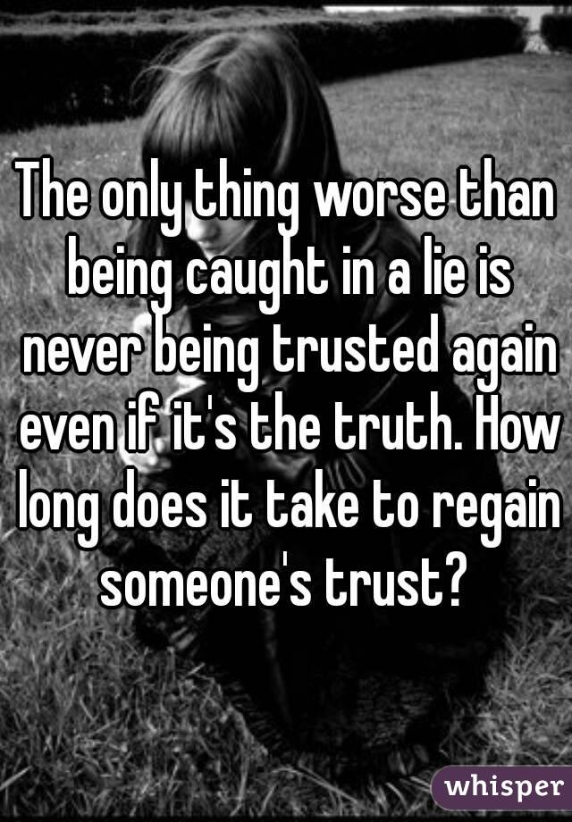 The only thing worse than being caught in a lie is never being trusted again even if it's the truth. How long does it take to regain someone's trust?