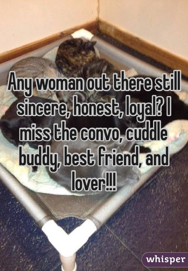 Any woman out there still sincere, honest, loyal? I miss the convo, cuddle buddy, best friend, and lover!!!